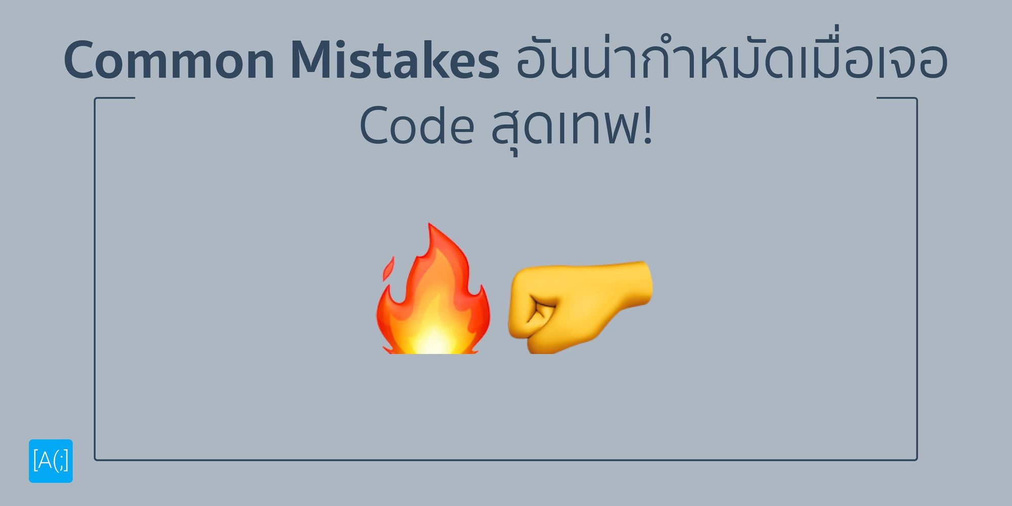 Common Mistakes อันน่ากำหมัดเมื่อเจอ Code สุดเทพ!